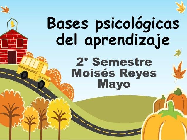 Bases psicológicas del aprendizaje   2° Semestre   Moisés Reyes       Mayo