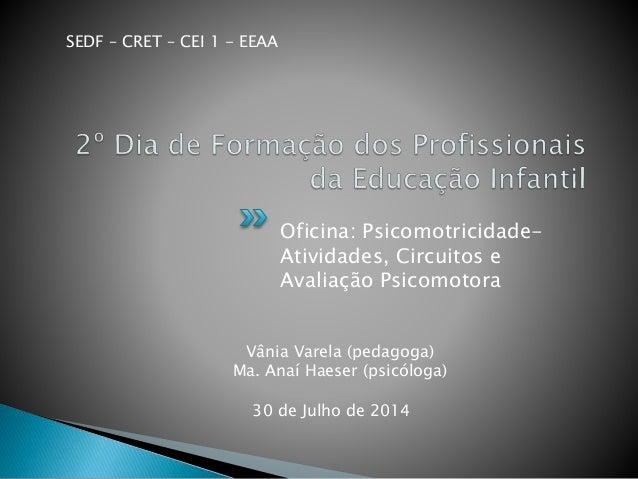 Oficina: Psicomotricidade- Atividades, Circuitos e Avaliação Psicomotora 30 de Julho de 2014 SEDF – CRET – CEI 1 - EEAA Vâ...