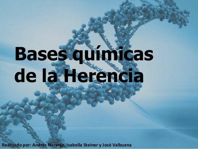 Bases químicas de la Herencia  Realizado por: Andrés Naranjo, Isabella Steiner y José Valbuena