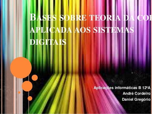 BASES SOBRE TEORIA DA COR APLICADA AOS SISTEMAS  DIGITAIS  Aplicações informáticas B 12ºA André Cordeiro Daniel Gregório