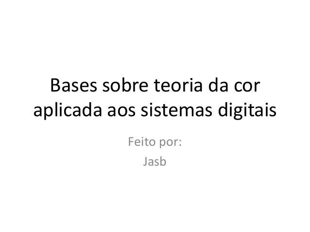 Bases sobre teoria da cor aplicada aos sistemas digitais Feito por: Jasb