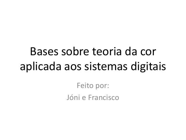 Bases sobre teoria da cor aplicada aos sistemas digitais Feito por: Jóni e Francisco
