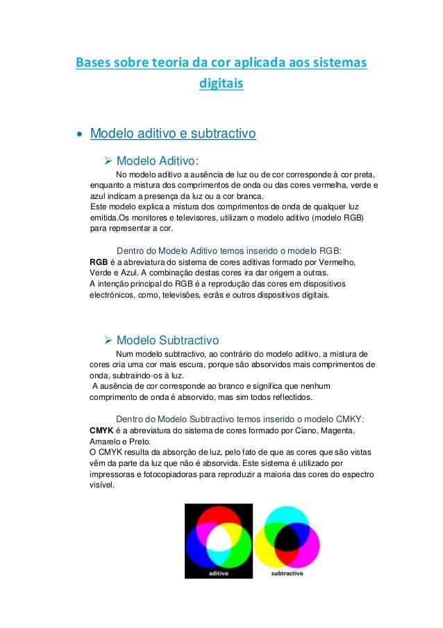 Bases sobre teoria da cor aplicada aos sistemas digitais  Modelo aditivo e subtractivo  Modelo Aditivo: No modelo aditiv...