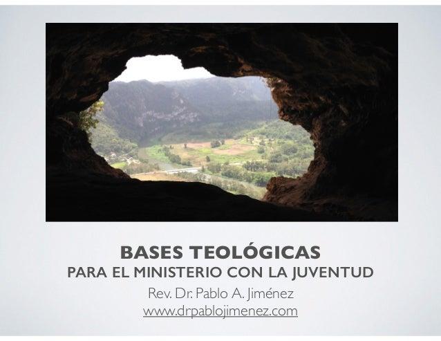 BASES TEOLÓGICAS PARA EL MINISTERIO CON LA JUVENTUD Rev. Dr. Pablo A. Jiménez www.drpablojimenez.com