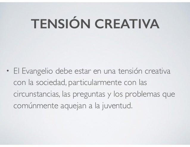 TENSIÓN CREATIVA • El Evangelio debe estar en una tensión creativa con la sociedad, particularmente con las circunstancias...