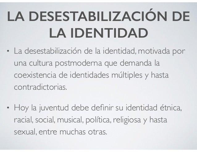 LA DESESTABILIZACIÓN DE LA IDENTIDAD • La desestabilización de la identidad, motivada por una cultura postmoderna que dema...