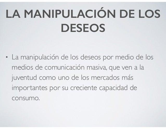 LA MANIPULACIÓN DE LOS DESEOS • La manipulación de los deseos por medio de los medios de comunicación masiva, que ven a la...