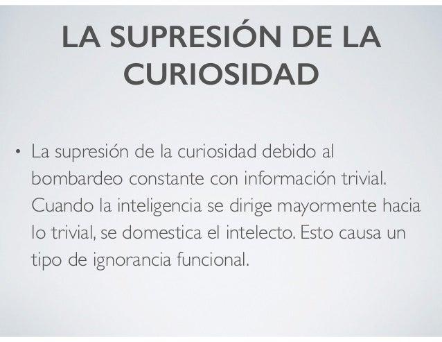LA SUPRESIÓN DE LA CURIOSIDAD • La supresión de la curiosidad debido al bombardeo constante con información trivial. Cuand...