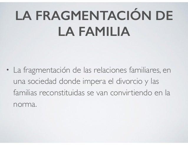 LA FRAGMENTACIÓN DE LA FAMILIA • La fragmentación de las relaciones familiares, en una sociedad donde impera el divorcio y...