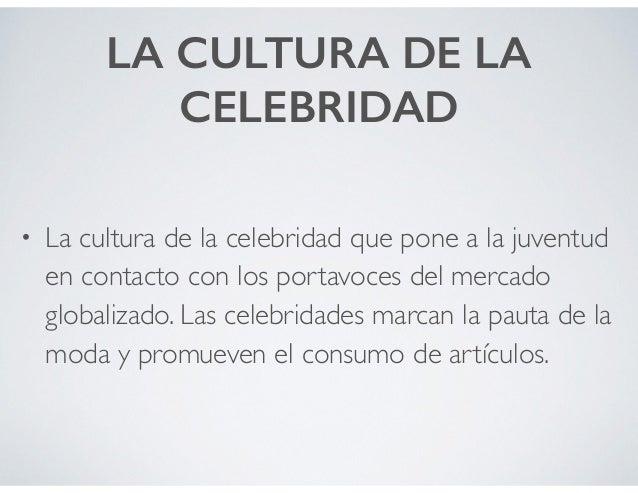 LA CULTURA DE LA CELEBRIDAD • La cultura de la celebridad que pone a la juventud en contacto con los portavoces del mercad...