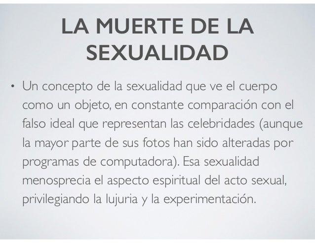 LA MUERTE DE LA SEXUALIDAD • Un concepto de la sexualidad que ve el cuerpo como un objeto, en constante comparación con el...