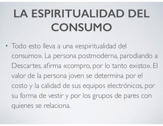 LA ESPIRITUALIDAD DEL CONSUMO • Todo esto lleva a una «espiritualidad del consumo». La persona postmoderna, parodiando a D...