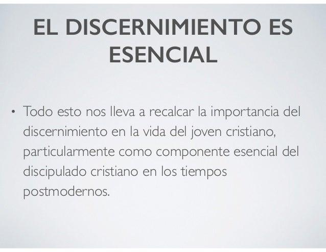 EL DISCERNIMIENTO ES ESENCIAL • Todo esto nos lleva a recalcar la importancia del discernimiento en la vida del joven cris...