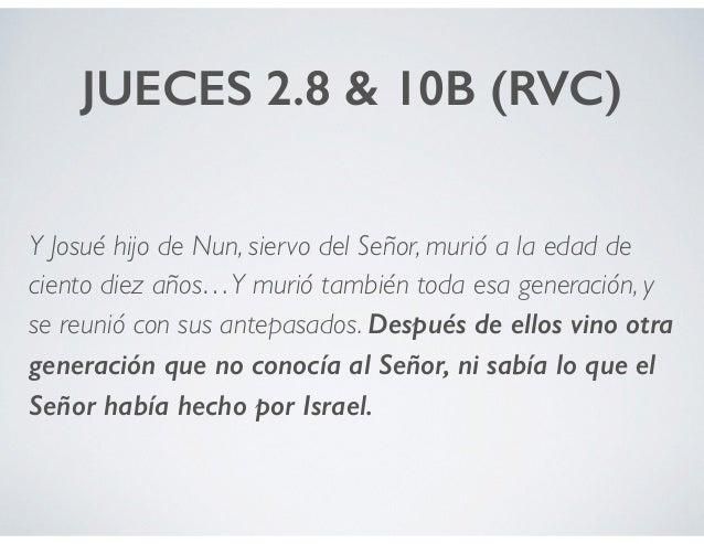 JUECES 2.8 & 10B (RVC) Y Josué hijo de Nun, siervo del Señor, murió a la edad de ciento diez años…Y murió también toda esa...