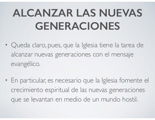 ALCANZAR LAS NUEVAS GENERACIONES • Queda claro, pues, que la Iglesia tiene la tarea de alcanzar nuevas generaciones con el...