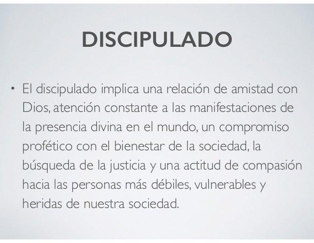 DISCIPULADO • El discipulado implica una relación de amistad con Dios, atención constante a las manifestaciones de la pres...
