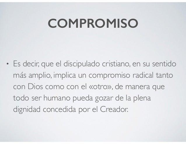 COMPROMISO • Es decir, que el discipulado cristiano, en su sentido más amplio, implica un compromiso radical tanto con Dio...