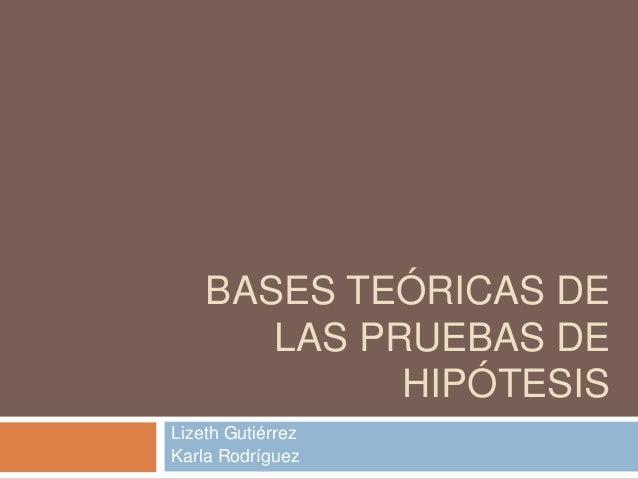 BASES TEÓRICAS DE LAS PRUEBAS DE HIPÓTESIS Lizeth Gutiérrez Karla Rodríguez
