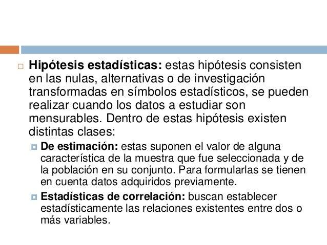  Hipótesis estadísticas: estas hipótesis consisten en las nulas, alternativas o de investigación transformadas en símbolo...