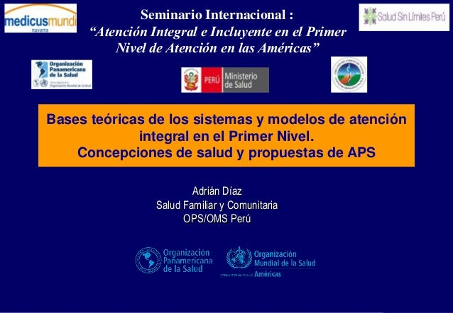 Adrián Díaz Salud Familiar y Comunitaria OPS/OMS Perú Bases teóricas de los sistemas y modelos de atención integral en el ...
