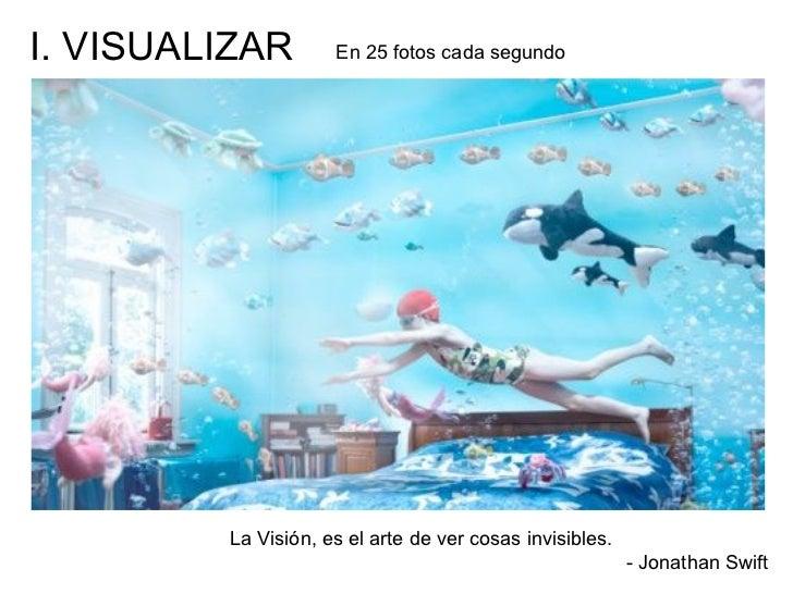 I. VISUALIZAR        En 25 fotos cada segundo         La Visión, es el arte de ver cosas invisibles.                      ...