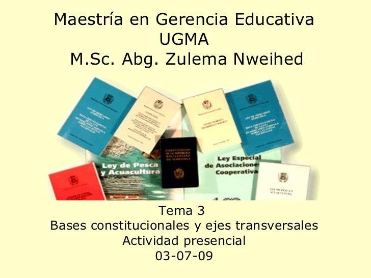 Maestría en Gerencia Educativa UGMA  M.Sc. Abg. Zulema Nweihed Tema 3  Bases constitucionales y ejes transversales Activid...