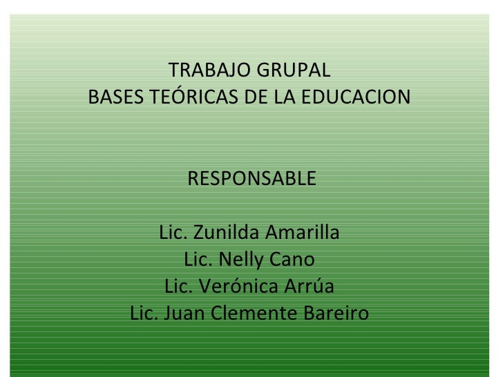 TRABAJO GRUPAL BASES TEÓRICAS DE LA EDUCACION    RESPONSABLE Lic. Zunilda Amarilla Lic. Nelly Cano Lic. Verónica Arrúa ...