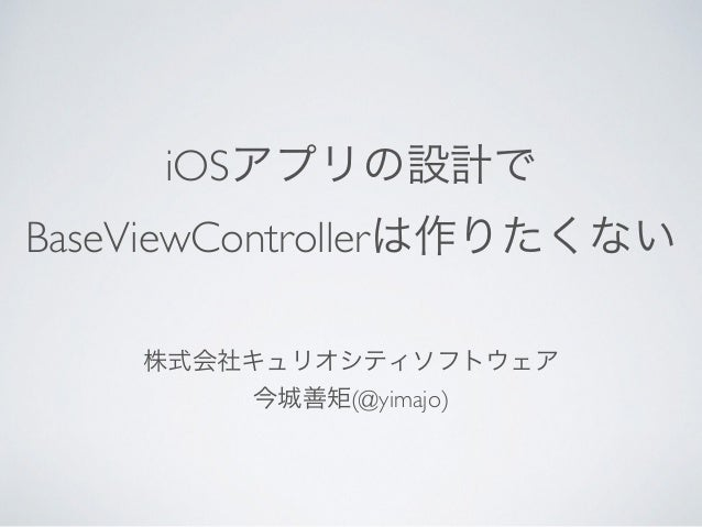 iOSアプリの設計で BaseViewControllerは作りたくない 株式会社キュリオシティソフトウェア 今城善矩(@yimajo)
