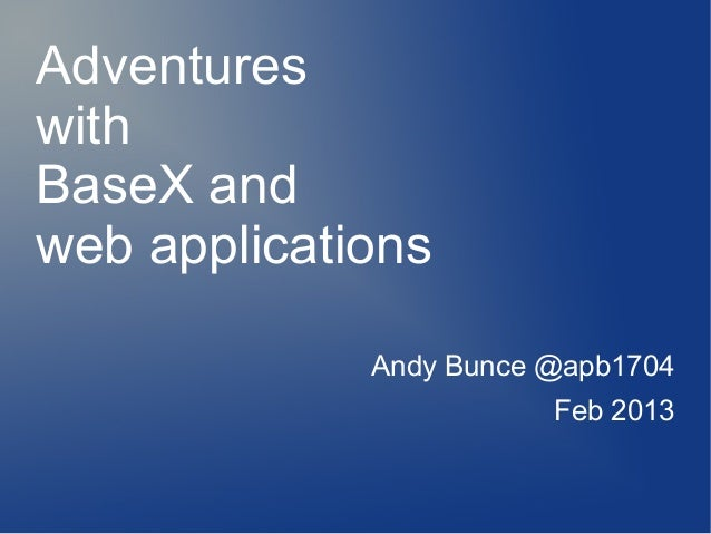AdventureswithBaseX andweb applications             Andy Bunce @apb1704                        Feb 2013