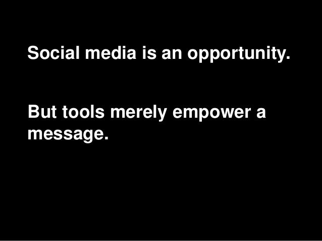 Social media is an opportunity. But tools merely empower a message.