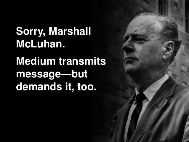 Sorry, Marshall McLuhan. Medium transmits message—but demands it, too.