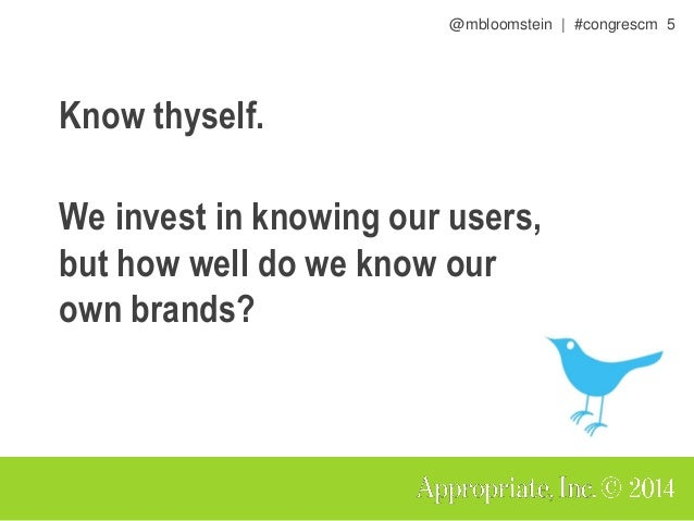 @mbloomstein | #congrescm 5 Know thyself. We invest in knowing our users, but how well do we know our own brands?
