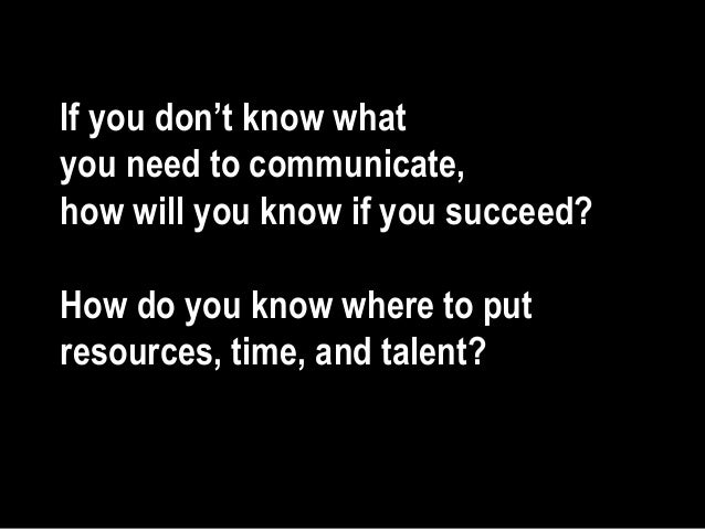 If you don't know what you need to communicate, how will you know if you succeed? How do you know where to put resources, ...