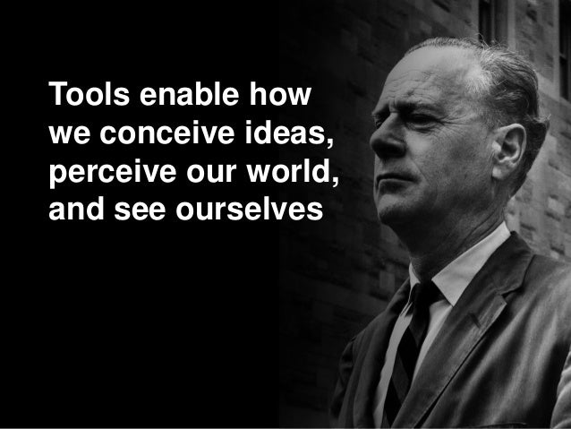 Tools enable how we conceive ideas, perceive our world, and see ourselves