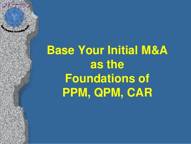 Base Your Initial M&A       as the   Foundations of  PPM, QPM, CAR