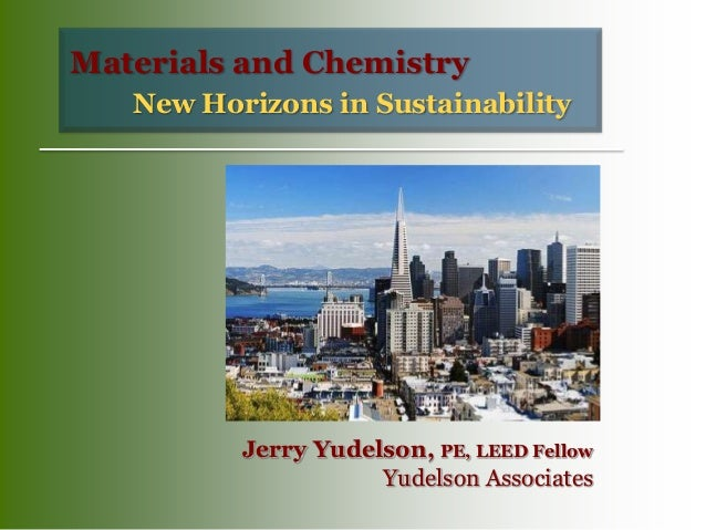 New Horizons in Sustainability Materials and Chemistry Jerry Yudelson, PE, LEED Fellow Yudelson Associates