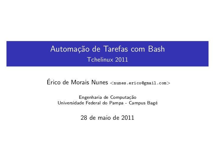 Automa¸˜o de Tarefas com Bash       ca               Tchelinux 2011´Erico de Morais Nunes    <nunes.erico@gmail.com>      ...