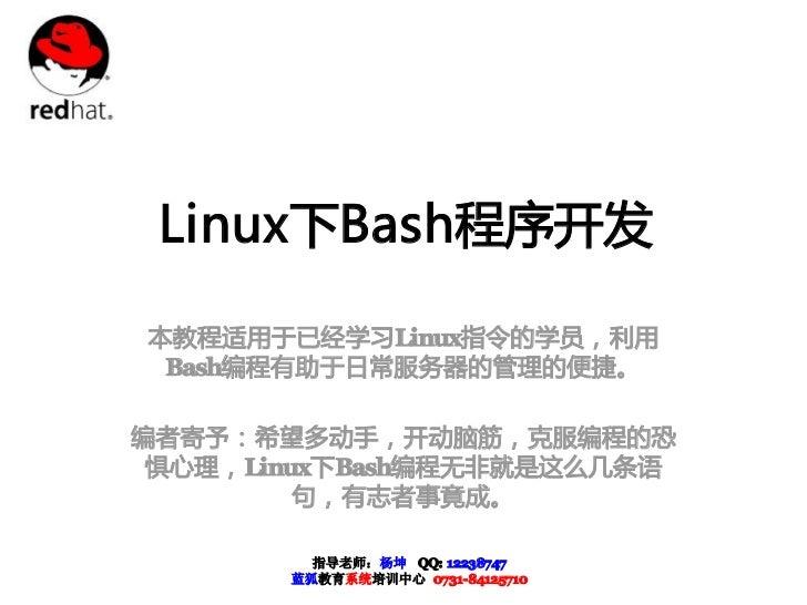 Linux下Bash程序开发本教程适用于已经学习Linux指令的学员,利用 Bash编程有助于日常服务器的管理的便捷。编者寄予:希望多动手,开动脑筋,克服编程的恐 惧心理,Linux下Bash编程无非就是这么几条语         句,有志者事...