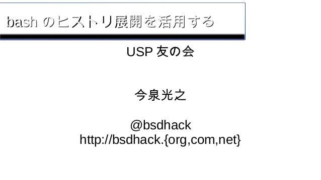 bashbash のヒストリ展開を活用するのヒストリ展開を活用する USP 友の会 今泉光之 @bsdhack http://bsdhack.{org,com,net}