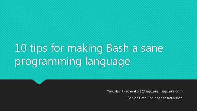 10 tips for making Bash a sane programming language Yaroslav Tkachenko | @sap1ens | sap1ens.com Senior Data Engineer at Ac...