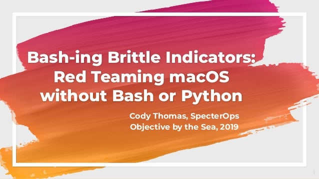 Bash-ing Brittle Indicators: Red Teaming macOS without Bash or Python Cody Thomas, SpecterOps Objective by the Sea, 2019 1