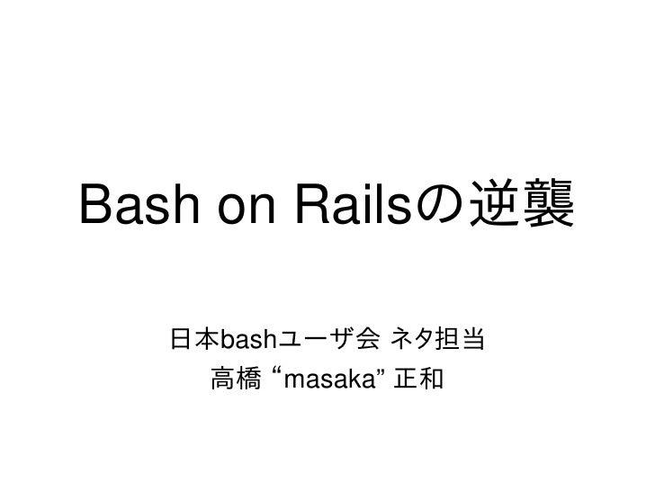"BashonRailsの逆襲        日本bashユーザ会 ネタ担当         高橋 ""masaka""正和"