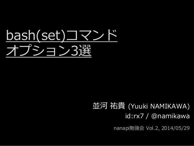 bash(set)コマンド オプション3選 並河 祐貴 (Yuuki NAMIKAWA) id:rx7 / @namikawa nanapi勉強会 Vol.2, 2014/05/29