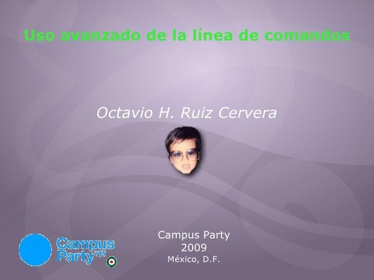 Uso avanzado de la línea de comandos Octavio H. Ruiz Cervera Campus Party 2009 México, D.F.