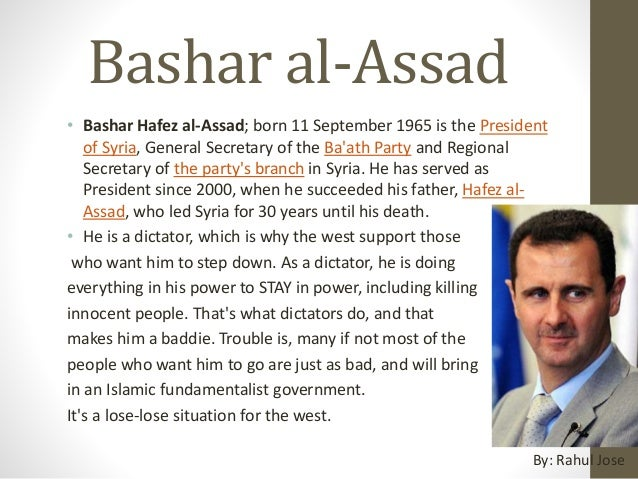 Bashar al-Assad • Bashar Hafez al-Assad; born 11 September 1965 is the President of Syria, General Secretary of the Ba'ath...