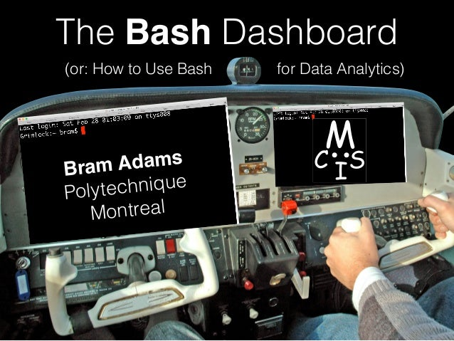 (or: How to Use Bash for Data Analytics) The Bash Dashboard Bram Adams Polytechnique Montreal M C IS
