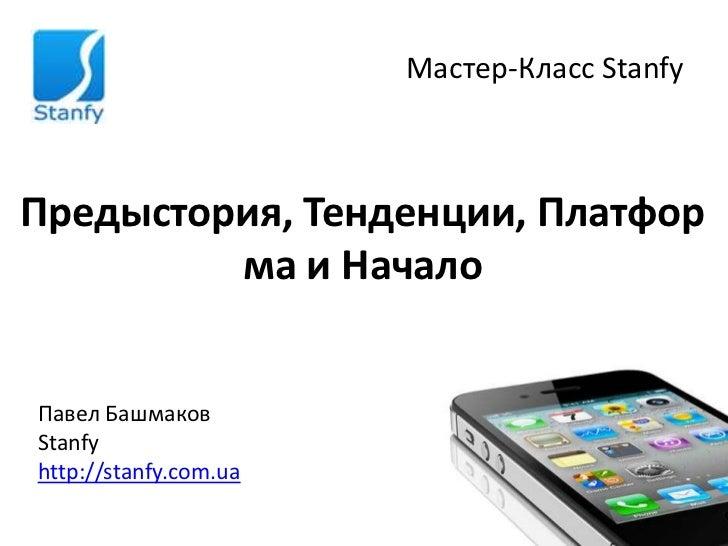 Мастер-Класс StanfyПредыстория, Тенденции, Платфор         ма и НачалоПавел БашмаковStanfyhttp://stanfy.com.ua
