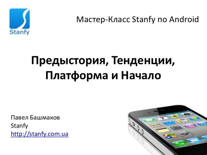 Мастер-Класс Stanfy по Android       Предыстория, Тенденции,         Платформа и НачалоПавел БашмаковStanfyhttp://stanfy.c...
