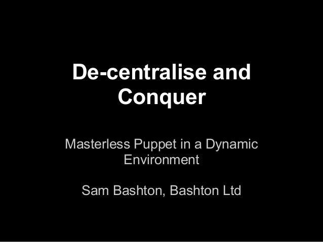 De-centralise and     ConquerMasterless Puppet in a Dynamic         Environment  Sam Bashton, Bashton Ltd