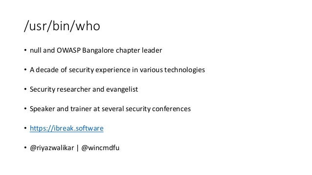 /usr/bin/who • null and OWASP Bangalore chapter leader • A decade of security experience in various technologies • Securit...